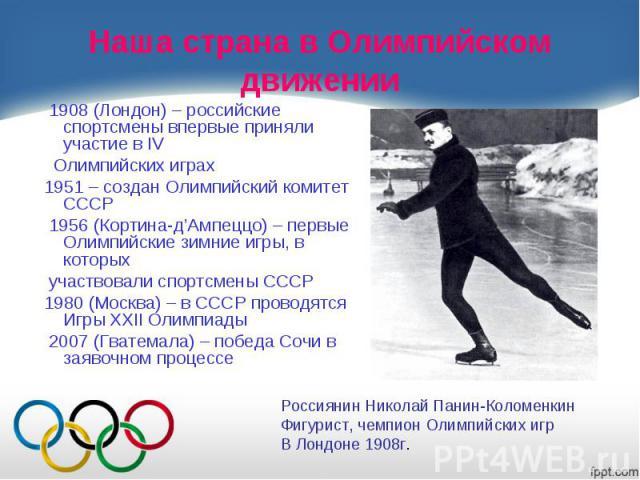 Наша страна в Олимпийском движении 1908 (Лондон) – российские спортсмены впервые приняли участие в IV Олимпийских играх 1951 – создан Олимпийский комитет СССР 1956 (Кортина-д'Ампеццо) – первые Олимпийские зимние игры, в которых участвовали спортсмен…