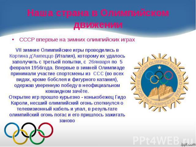 Наша страна в Олимпийском движенииСССР впервые на зимних олимпийских играх VII зимние Олимпийские игры проводились в Кортина д'Ампеццо (Италия), которому их удалось заполучить с третьей попытки, c 26января по 5 февраля 1956года. Впервые в зимней Оли…