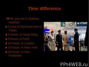 Time difference When you are in Sydney, subtract: ■ 1 hour to find local time in