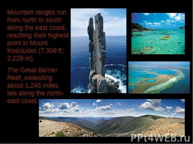 Mountain ranges run from north to south along the east coast, reaching their highest point in Mount Kosciusko (7,308 ft; 2,228 m). The Great Barrier Reef, extending about 1,245 miles, lies along the north-east coast.