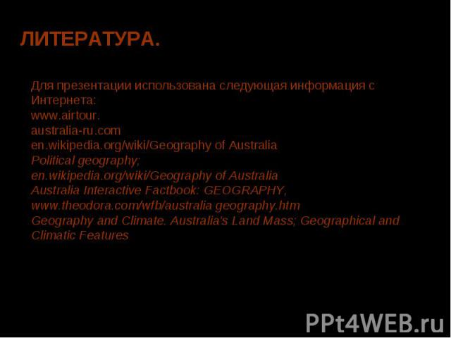 Для презентации использована следующая информация с Интернета:www.airtour.australia-ru.comen.wikipedia.org/wiki/Geography of AustraliaPolitical geography; en.wikipedia.org/wiki/Geography of AustraliaAustralia Interactive Factbook: GEOGRAPHY, www.the…