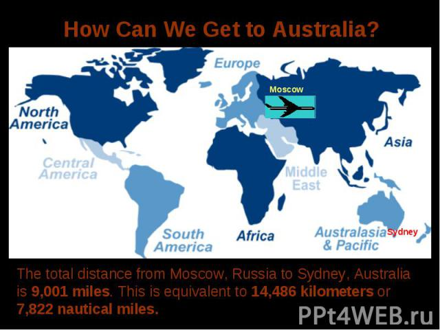 How Can We Get to Australia?The total distance from Moscow, Russia to Sydney, Australia is 9,001 miles. This is equivalent to 14,486 kilometers or 7,822 nautical miles.