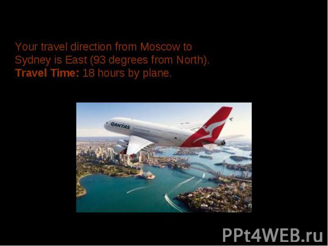 Your travel direction from Moscow to Sydney is East (93 degrees from North). Travel Time: 18 hours by plane.