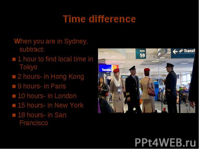 Time difference When you are in Sydney, subtract: ■ 1 hour to find local time in Tokyo■ 2 hours- in Hong Kong■ 9 hours- in Paris ■ 10 hours- in London■ 15 hours- in New York■ 18 hours- in San Francisco