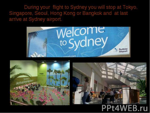 During your flight to Sydney you will stop at Tokyo, Singapore, Seoul, Hong Kong or Bangkok and at last arrive at Sydney airport.