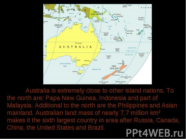 Australia is extremely close to other island nations. To the north are: Papa New Guinea, Indonesia and part of Malaysia. Additional to the north are the Philippines and Asian mainland. Australian land mass of nearly 7.7 million km² makes it the sixt…