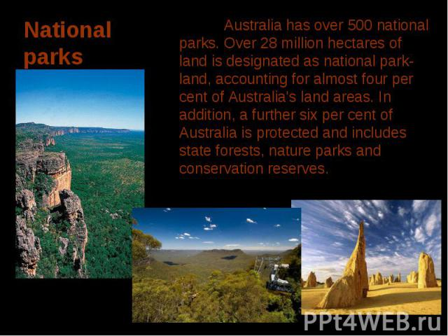 Australia has over 500 national parks. Over 28 million hectares of land is designated as national park-land, accounting for almost four per cent of Australia's land areas. In addition, a further six per cent of Australia is protected and includes st…