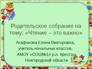 Родительское собрание на тему: «Чтение – это важно»Агафонова Елена Викторовна, у
