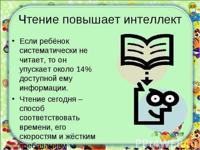 Если ребёнок систематически не читает, то он упускает около 14% доступной ему информации.Чтение сегодня – способ соответствовать времени, его скоростям и жёстким требованиям