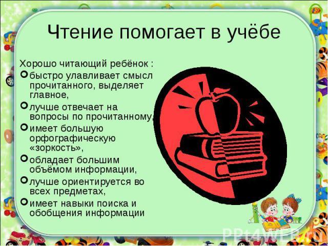 Хорошо читающий ребёнок :быстро улавливает смысл прочитанного, выделяет главное,лучше отвечает на вопросы по прочитанному, имеет большую орфографическую «зоркость»,обладает большим объёмом информации,лучше ориентируется во всех предметах,имеет навык…