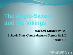 The Anglo-Saxons and the VikingsTeacher: Kuznetsov P.S.School: State Comprehensi