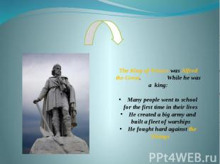 The King of Wessex was Alfred the Great. While he was a king: Many people went t