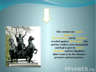 This woman was Queen Boadicea. The Iceni tribe, led by Boadicea, revolted agains