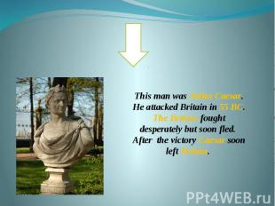 This man was Julius Caesar. He attacked Britain in 55 BC. The Britons fought des