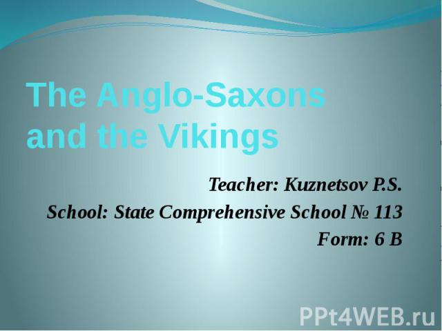 The Anglo-Saxons and the VikingsTeacher: Kuznetsov P.S.School: State Comprehensive School № 113Form: 6 B
