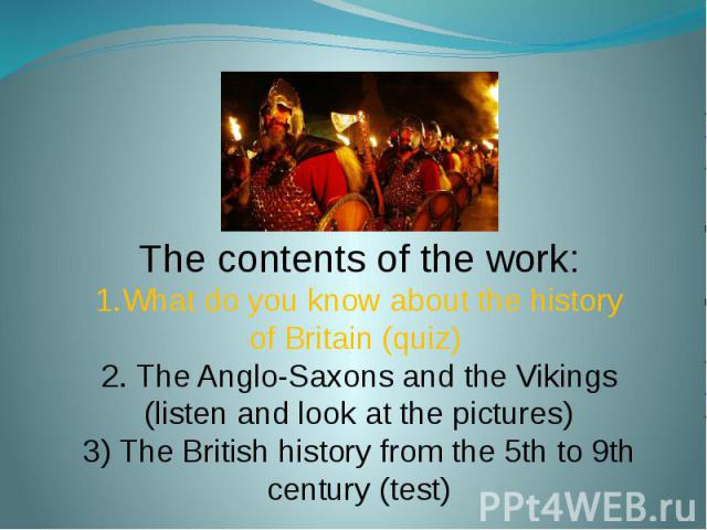 The contents of the work:1.What do you know about the history of Britain (quiz) 2. The Anglo-Saxons and the Vikings (listen and look at the pictures)3) The British history from the 5th to 9th century (test)
