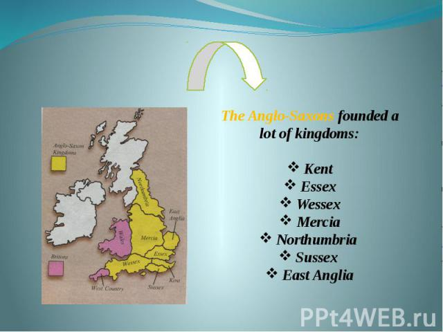 The Anglo-Saxons founded a lot of kingdoms: Kent Essex Wessex Mercia Northumbria Sussex East Anglia