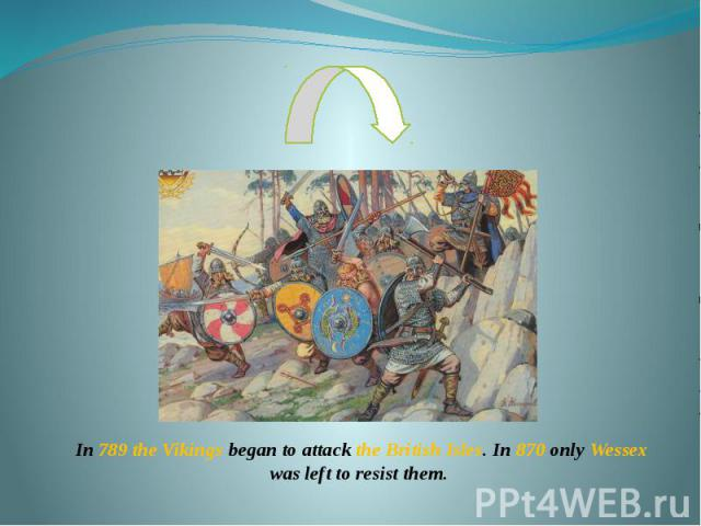 In 789 the Vikings began to attack the British Isles. In 870 only Wessex was left to resist them.