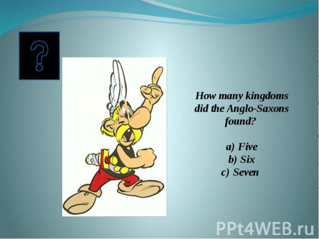 How many kingdoms did the Anglo-Saxons found? FiveSixSeven