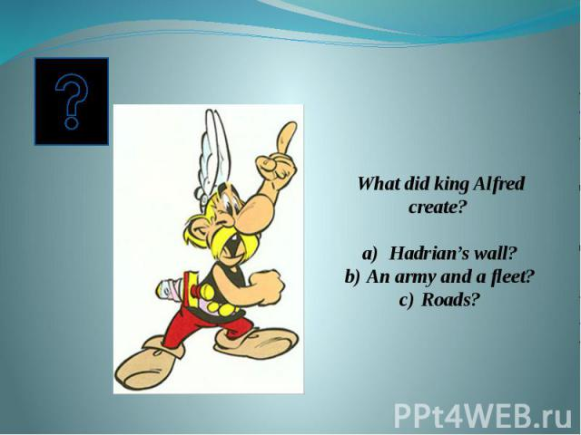 What did king Alfred create? Hadrian's wall?An army and a fleet?Roads?
