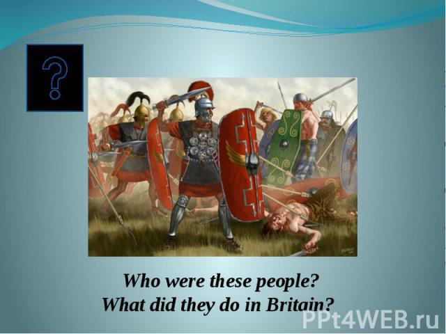 Who were these people? What did they do in Britain?