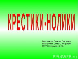 КРЕСТИКИ-НОЛИКИВыполнила: Сивкова Светлана Викторовна, учитель географии МОУ Окт