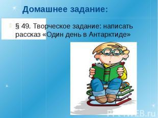 Домашнее задание:§ 49. Творческое задание: написать рассказ «Один день в Антаркт