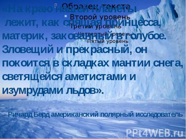 «На краю нашей планеты лежит, как спящая принцесса, материк, закованный в голубое. Зловещий и прекрасный, он покоится в складках мантии снега, светящейся аметистами и изумрудами льдов».Ричард Берд американский полярный исследователь