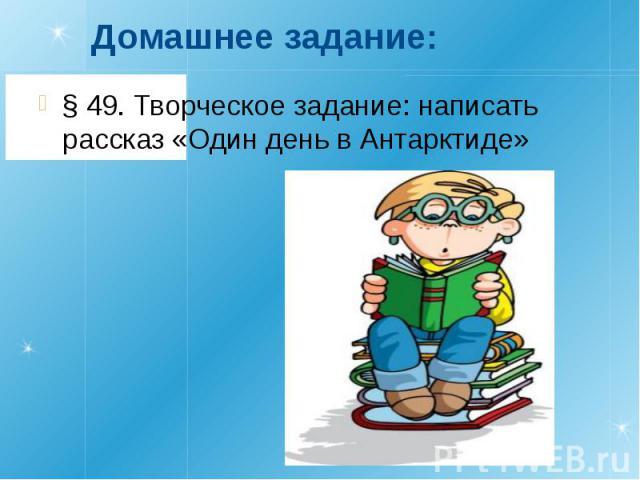 Домашнее задание:§ 49. Творческое задание: написать рассказ «Один день в Антарктиде»