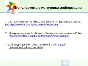 Используемые источники информации1. Сайт Константина Полякова. «Исполнители». Из