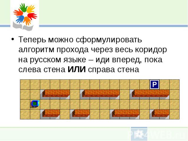 Теперь можно сформулировать алгоритм прохода через весь коридор на русском языке – иди вперед, пока слева стена ИЛИ справа стенаТеперь можно сформулировать алгоритм прохода через весь коридор на русском языке – иди вперед, пока слева стена ИЛИ справ…