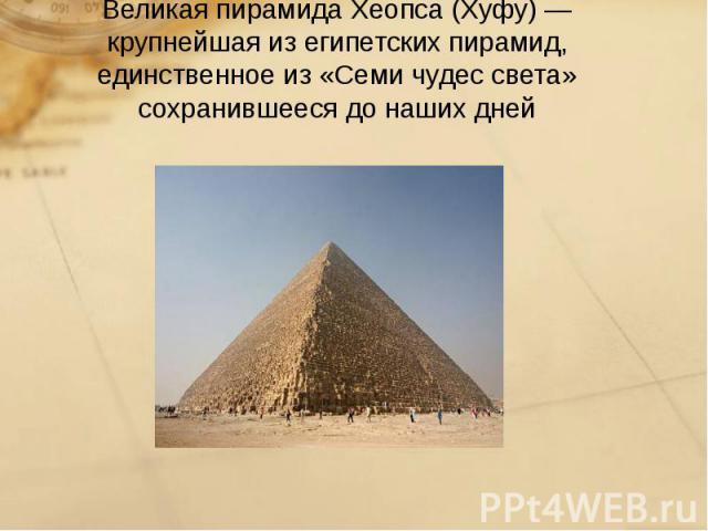 Великая пирамида Хеопса(Хуфу)— крупнейшая изегипетских пирамид, единственное из «Семи чудес света» сохранившееся до наших дней