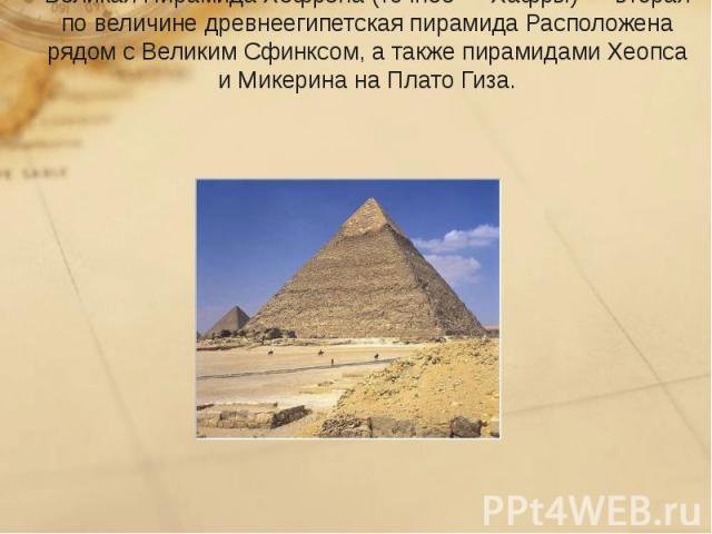 Великая Пирамида Хефрена(точнее—Хафры)— вторая по величине древнеегипетскаяпирамида Расположена рядом сВеликим Сфинксом, а такжепирамидами Хеопса иМикерина наПлато Гиза.