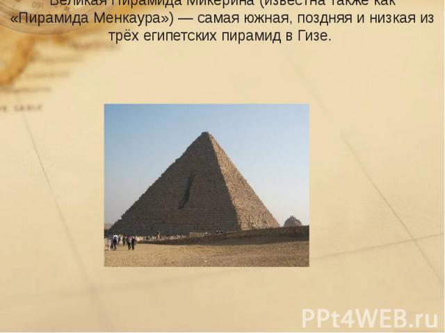Великая Пирамида Микерина(известна также как «ПирамидаМенкаура»)— самая южная, поздняя и низкая из трёх египетскихпирамид в Гизе.