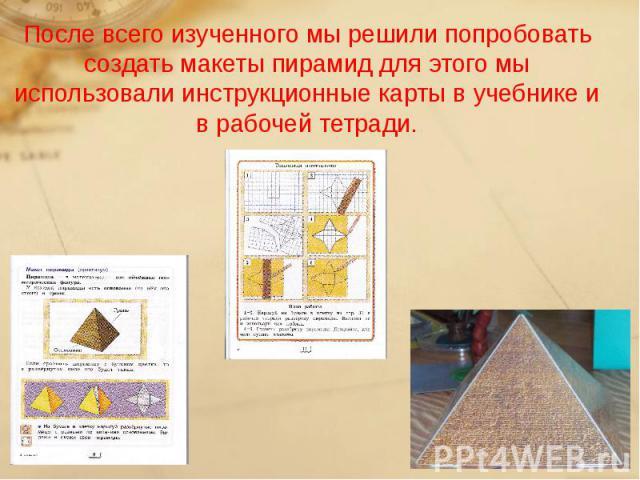 После всего изученного мы решили попробовать создать макеты пирамид для этого мы использовали инструкционные карты в учебнике и в рабочей тетради.