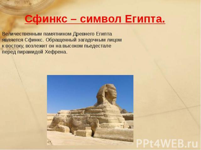 Сфинкс – символ Египта.Величественным памятником Древнего Египта является Сфинкс. Обращенный загадочным лицом к востоку, возлежит он на высоком пьедестале перед пирамидой Хефрена.