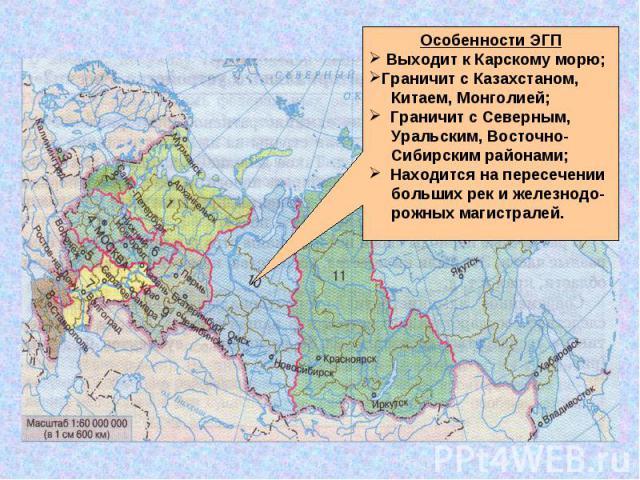 Особенности ЭГП Выходит к Карскому морю;Граничит с Казахстаном, Китаем, Монголией; Граничит с Северным, Уральским, Восточно- Сибирским районами; Находится на пересечении больших рек и железнодо- рожных магистралей.