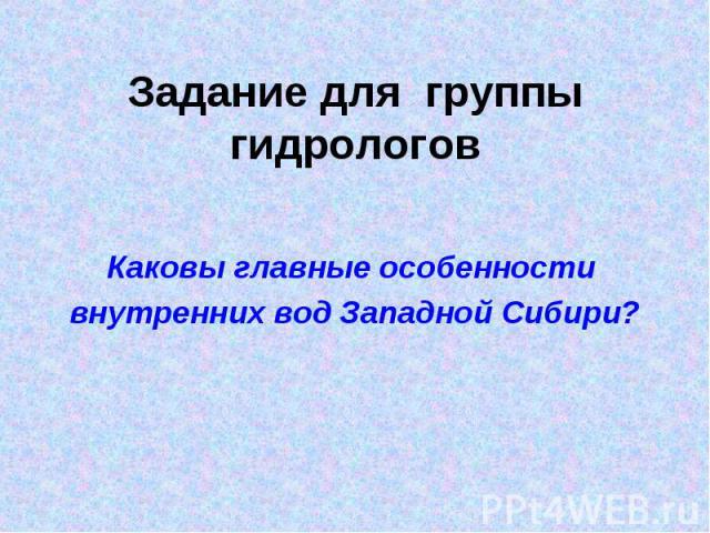 Задание для группы гидрологовКаковы главные особенности внутренних вод Западной Сибири?