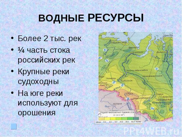 ВОДНЫЕ РЕСУРСЫБолее 2 тыс. рек¼ часть стока российских рекКрупные реки судоходныНа юге реки используют для орошения