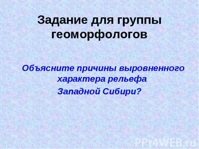 Задание для группы геоморфологов Объясните причины выровненного характера рельефа Западной Сибири?