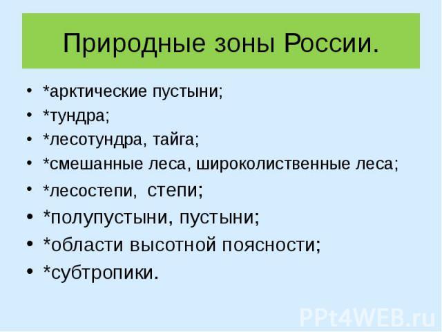Природные зоны России.*арктические пустыни;*тундра;*лесотундра, тайга;*смешанные леса, широколиственные леса;*лесостепи, степи;*полупустыни, пустыни;*области высотной поясности;*субтропики.