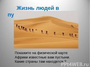 Жизнь людей в пустынеПокажите на физической карте Африки известные вам пустыни.К