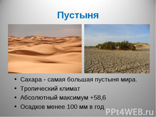 ПустыняСахара - самая большая пустыня мира.Тропический климатАбсолютный максимум +58,6Осадков менее 100 мм в год