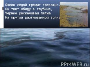 Океан седой гремит тревожно.Он таит обиду в глубине,Черные раскачивая пятнаНа кр