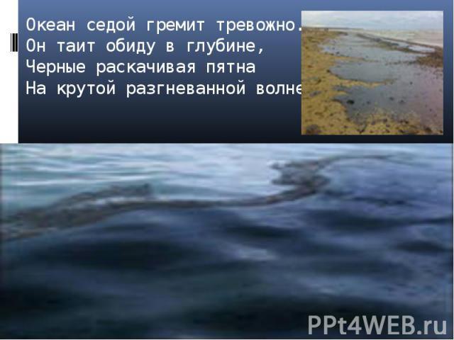 Океан седой гремит тревожно.Он таит обиду в глубине,Черные раскачивая пятнаНа крутой разгневанной волне.