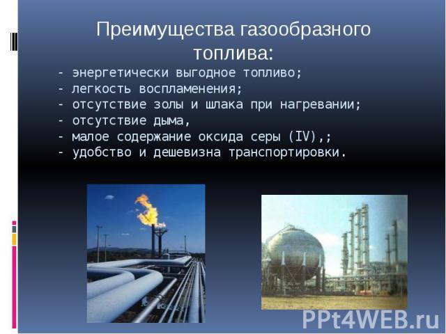 Преимущества газообразного топлива:энергетически выгодное топливо;- легкость воспламенения;- отсутствие золы и шлака при нагревании;- отсутствие дыма,- малое содержание оксида серы (IV),;- удобство и дешевизна транспортировки.