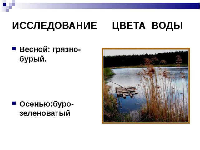 ИССЛЕДОВАНИЕЦВЕТА ВОДЫ Весной: грязно- бурый.Осенью:буро-зеленоватый