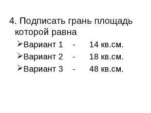 4. Подписать грань площадь которой равна Вариант 1 - 14 кв.см.Вариант 2 - 18 кв.