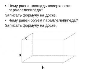 Чему равна площадь поверхности параллелепипеда?Записать формулу на доске.Чему ра