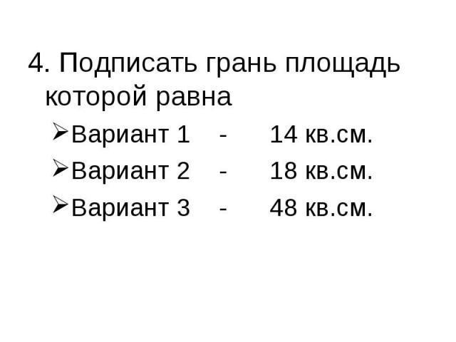 4. Подписать грань площадь которой равна Вариант 1 - 14 кв.см.Вариант 2 - 18 кв.см.Вариант 3 - 48 кв.см.